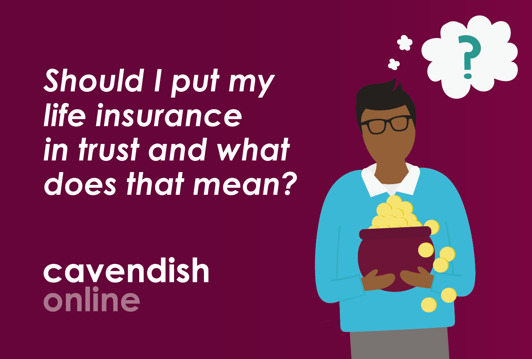 Should I put my life insurance in trust and what does that mean?